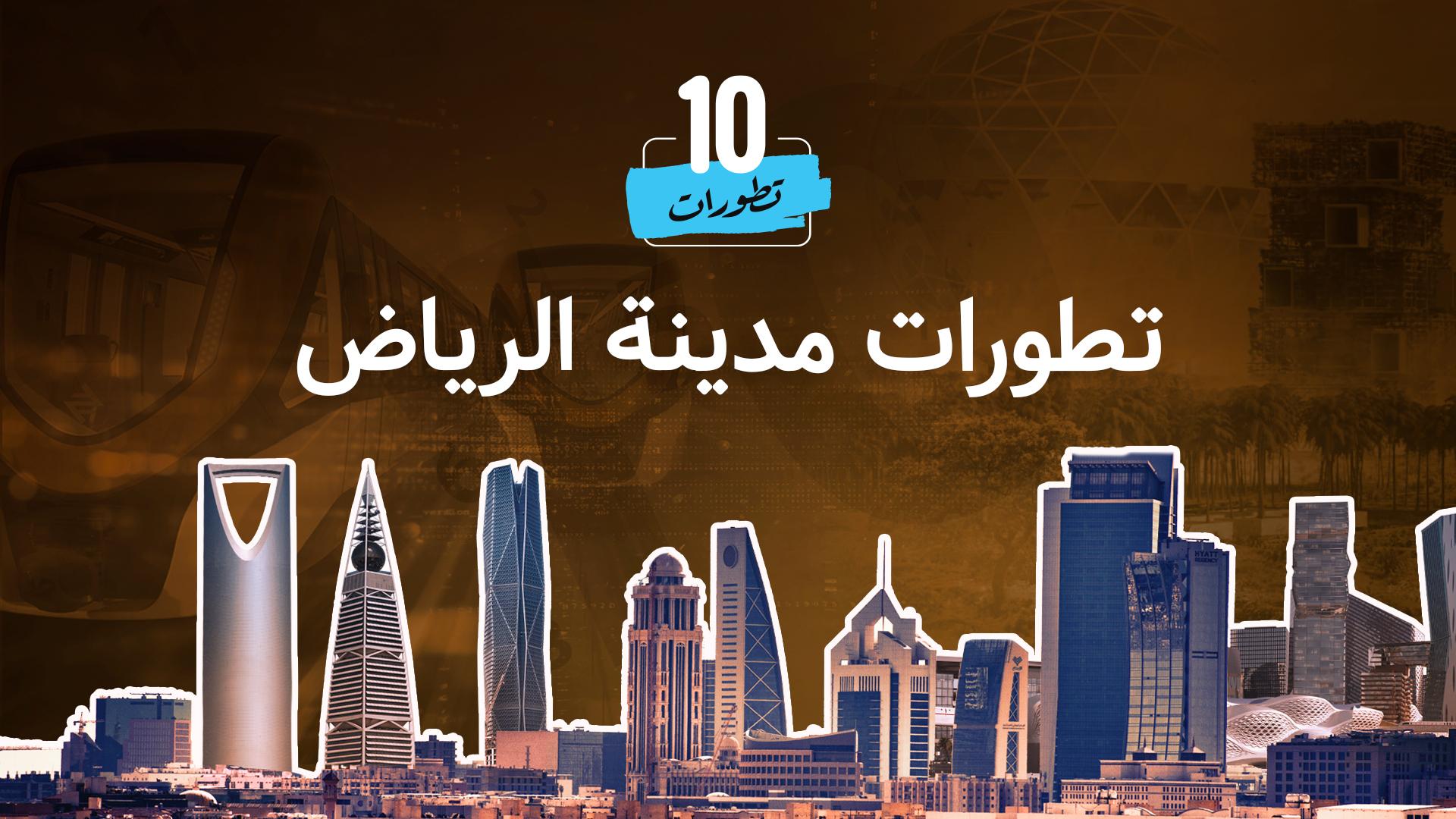 مشاريع ضخمة ستغير من ملامح الرياض